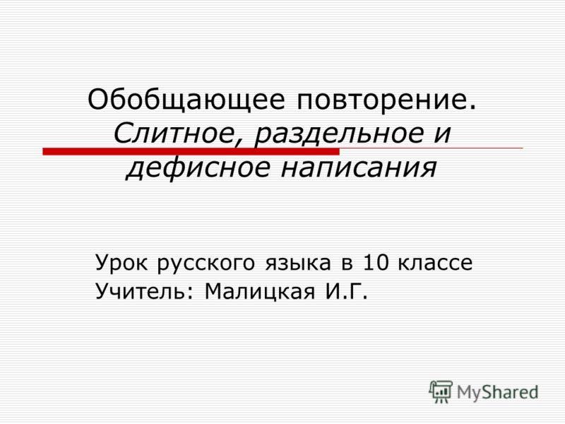 Обобщающее повторение. Слитное, раздельное и дефисное написания Урок русского языка в 10 классе Учитель: Малицкая И.Г.