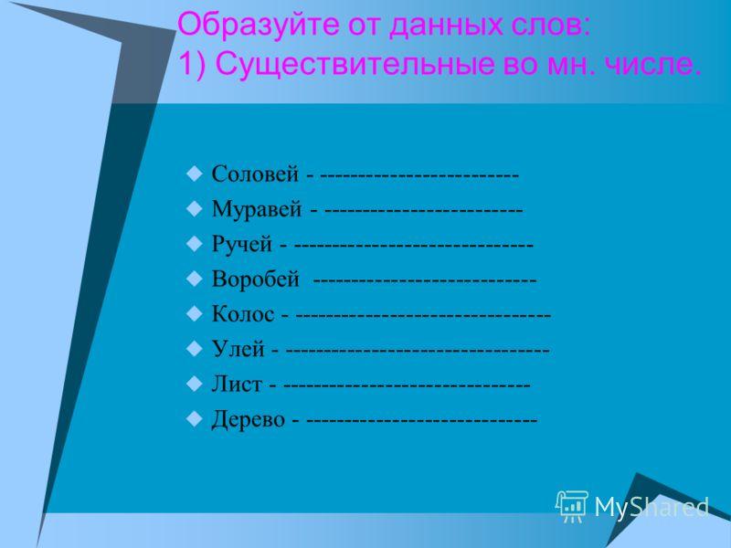 Образуйте от данных слов: 1) Существительные во мн. числе. Соловей - ------------------------- Муравей - ------------------------- Ручей - ------------------------------ Воробей ---------------------------- Колос - -------------------------------- Ул