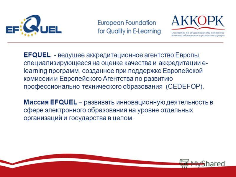 EFQUEL - ведущее аккредитационное агентство Европы, специализирующееся на оценке качества и аккредитации e- learning программ, созданное при поддержке Европейской комиссии и Европейского Агентства по развитию профессионально-технического образования