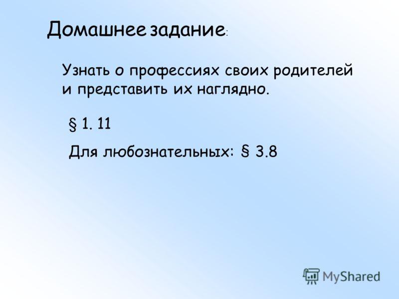 Домашнее задание : Узнать о профессиях своих родителей и представить их наглядно. § 1. 11 Для любознательных: § 3.8