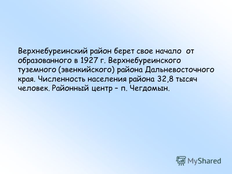 Верхнебуреинский район берет свое начало от образованного в 1927 г. Верхнебуреинского туземного (эвенкийского) района Дальневосточного края. Численность населения района 32,8 тысяч человек. Районный центр – п. Чегдомын.