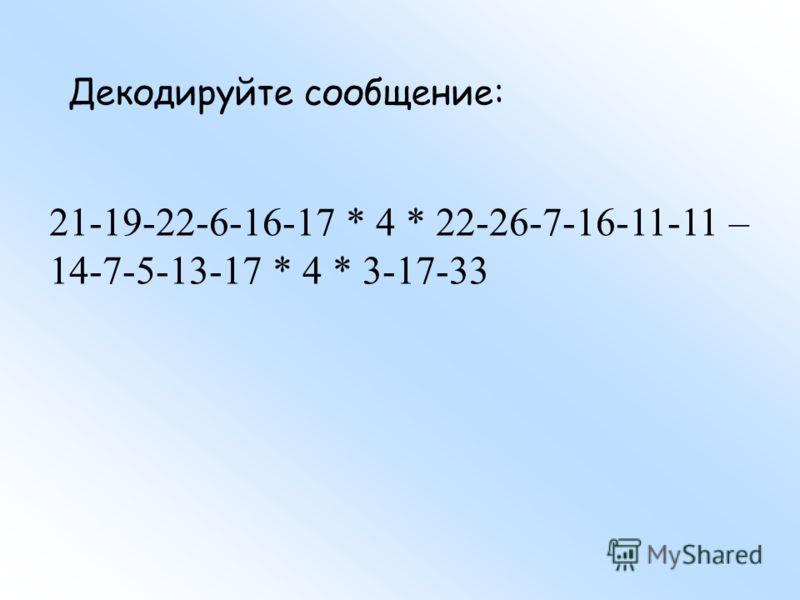 21-19-22-6-16-17 * 4 * 22-26-7-16-11-11 – 14-7-5-13-17 * 4 * 3-17-33 Декодируйте сообщение: