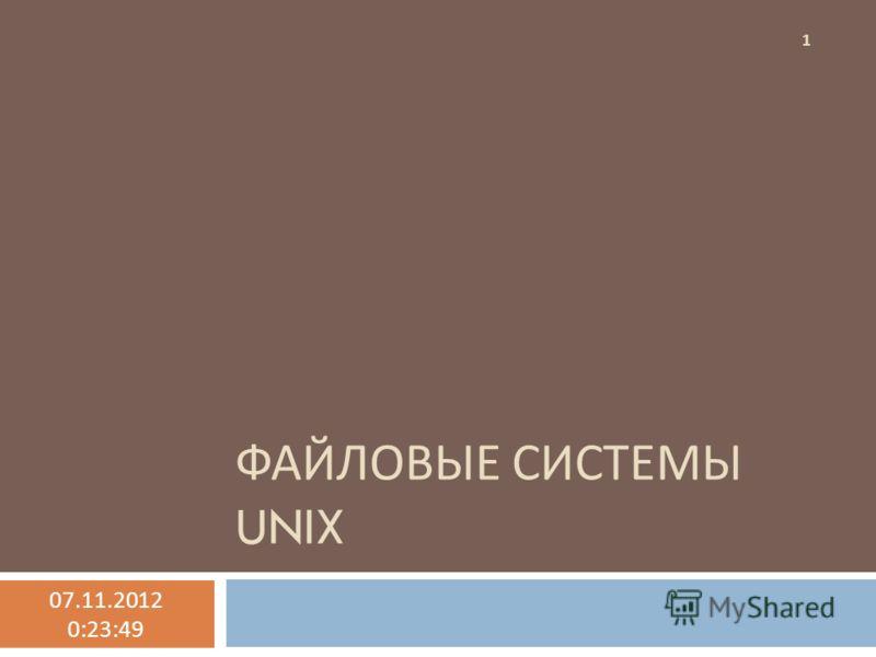 ФАЙЛОВЫЕ СИСТЕМЫ UNIX 07.11.2012 0:25:30 1
