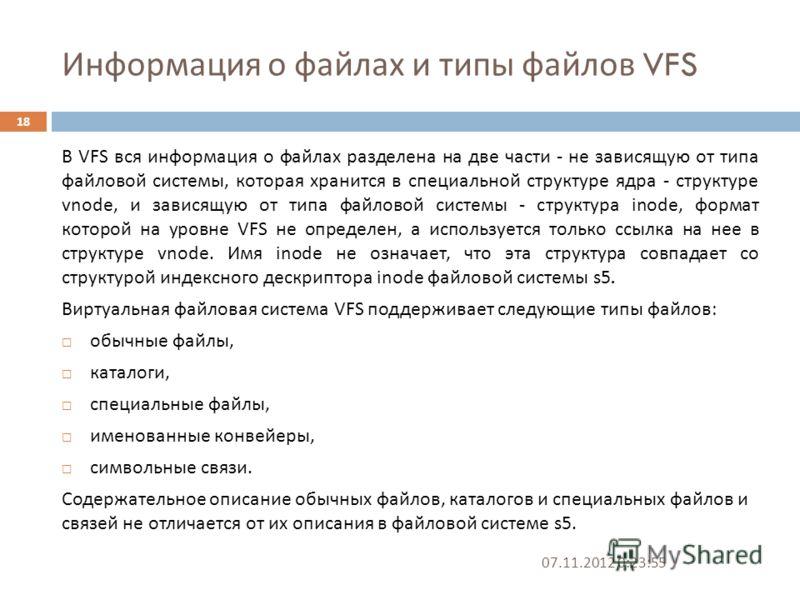 Информация о файлах и типы файлов VFS 07.11.2012 0:25:31 18 В VFS вся информация о файлах разделена на две части - не зависящую от типа файловой системы, которая хранится в специальной структуре ядра - структуре vnode, и зависящую от типа файловой си