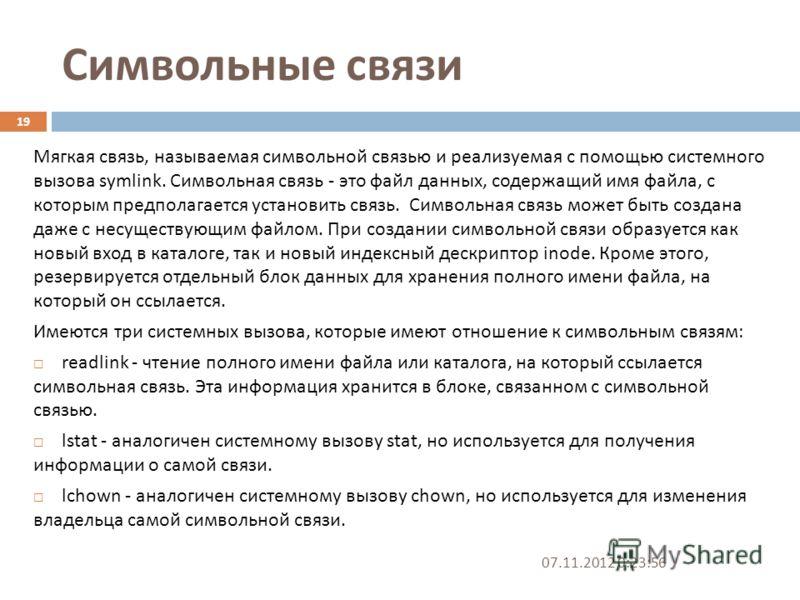 Символьные связи 07.11.2012 0:25:31 19 Мягкая связь, называемая символьной связью и реализуемая с помощью системного вызова symlink. Символьная связь - это файл данных, содержащий имя файла, с которым предполагается установить связь. Символьная связь