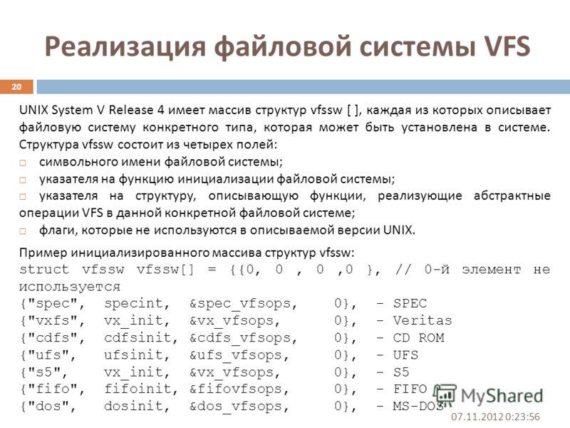 Реализация файловой системы VFS 07.11.2012 0:25:31 20 UNIX System V Release 4 имеет массив структур vfssw [ ], каждая из которых описывает файловую систему конкретного типа, которая может быть установлена в системе. Структура vfssw состоит из четырех