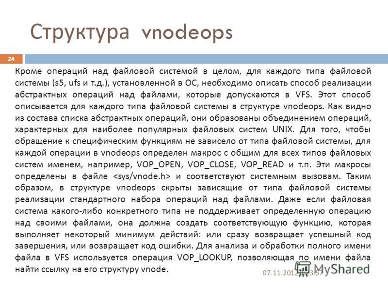Структура vnodeops 07.11.2012 0:25:31 24 Кроме операций над файловой системой в целом, для каждого типа файловой системы (s5, ufs и т. д.), установленной в ОС, необходимо описать способ реализации абстрактных операций над файлами, которые допускаются