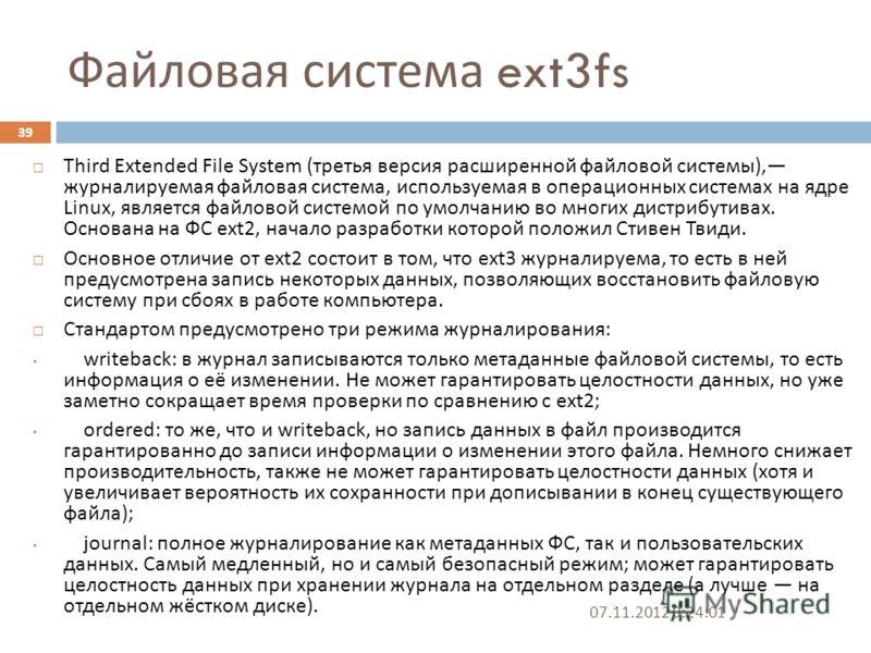 Файловая система ext3fs 07.11.2012 0:25:31 39 Third Extended File System ( третья версия расширенной файловой системы ), журналируемая файловая система, используемая в операционных системах на ядре Linux, является файловой системой по умолчанию во мн