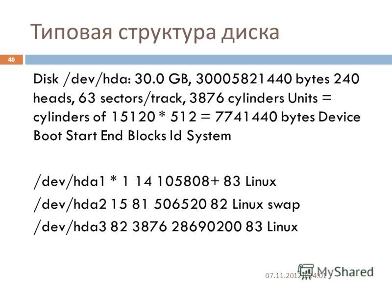 Типовая структура диска 07.11.2012 0:25:31 40 Disk /dev/hda: 30.0 GB, 30005821440 bytes 240 heads, 63 sectors/track, 3876 cylinders Units = cylinders of 15120 * 512 = 7741440 bytes Device Boot Start End Blocks Id System /dev/hda1 * 1 14 105808+ 83 Li