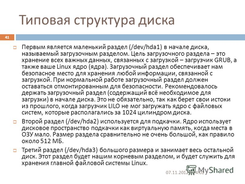 Типовая структура диска 07.11.2012 0:25:31 41 Первым является маленький раздел (/dev/hda1) в начале диска, называемый загрузочным разделом. Цель загрузочного раздела – это хранение всех важных данных, связанных с загрузкой – загрузчик GRUB, а также в