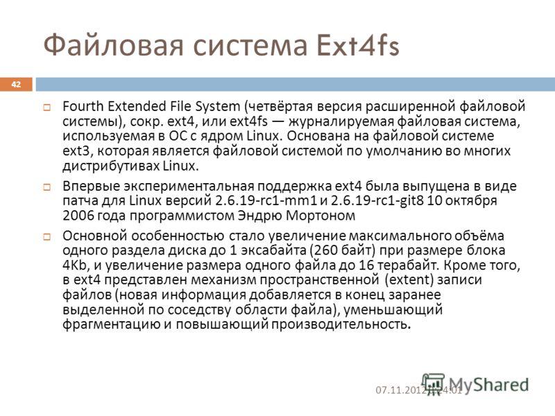 Файловая система Ext4fs 07.11.2012 0:25:31 42 Fourth Extended File System ( четвёртая версия расширенной файловой системы ), сокр. ext4, или ext4fs журналируемая файловая система, используемая в ОС с ядром Linux. Основана на файловой системе ext3, ко