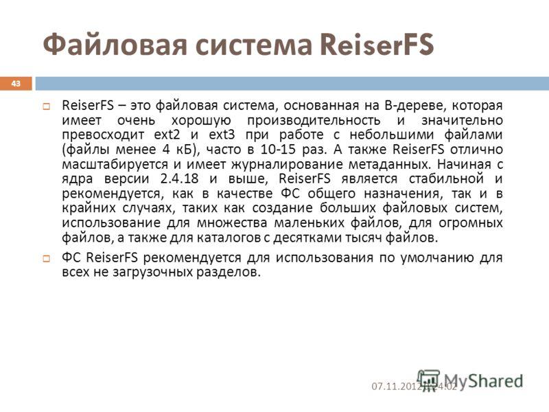 Файловая система ReiserFS 07.11.2012 0:25:31 43 ReiserFS – это файловая система, основанная на B- дереве, которая имеет очень хорошую производительность и значительно превосходит ext2 и ext3 при работе с небольшими файлами ( файлы менее 4 кБ ), часто