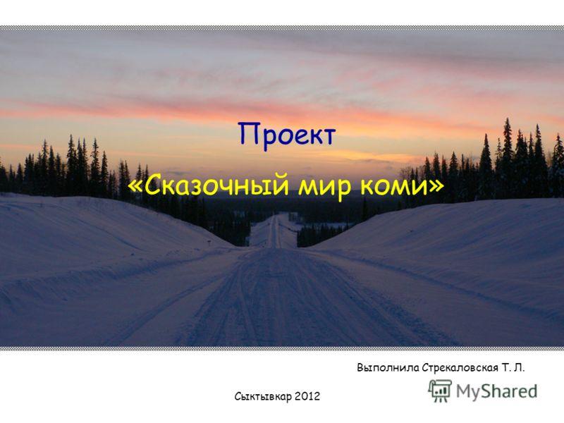 Проект «Сказочный мир коми» Сыктывкар 2012 Выполнила Стрекаловская Т. Л.