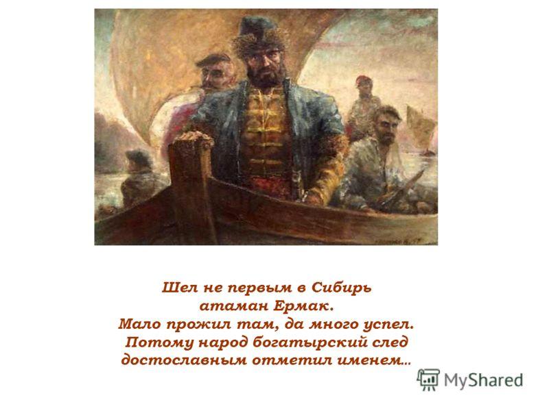 Шел не первым в Сибирь атаман Ермак. Мало прожил там, да много успел. Потому народ богатырский след достославным отметил именем …