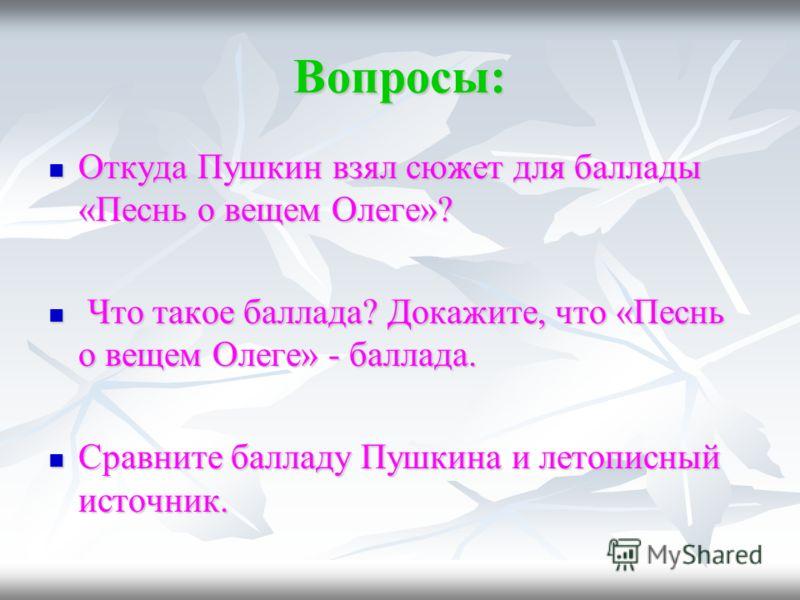 Вопросы: Откуда Пушкин взял сюжет для баллады «Песнь о вещем Олеге»? Откуда Пушкин взял сюжет для баллады «Песнь о вещем Олеге»? Что такое баллада? Докажите, что «Песнь о вещем Олеге» - баллада. Что такое баллада? Докажите, что «Песнь о вещем Олеге»