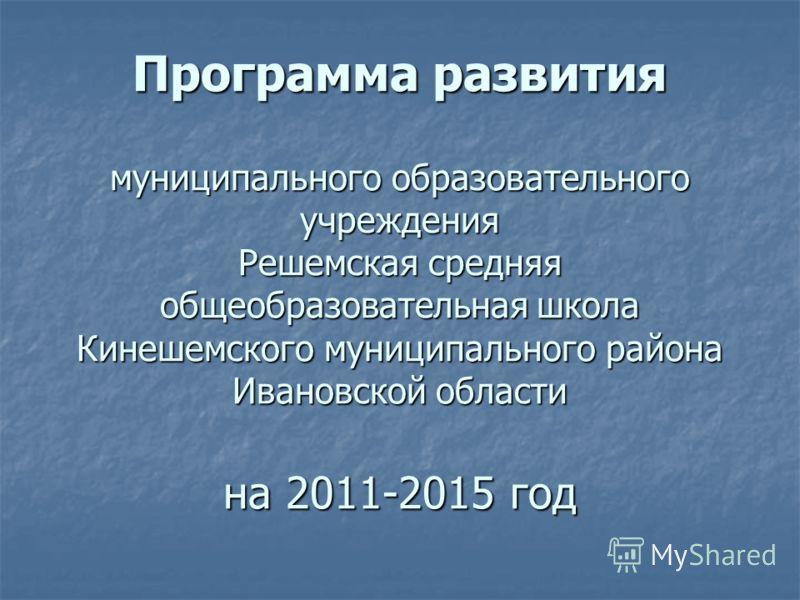 Программа развития муниципального образовательного учреждения Решемская средняя общеобразовательная школа Кинешемского муниципального района Ивановской области на 2011-2015 год