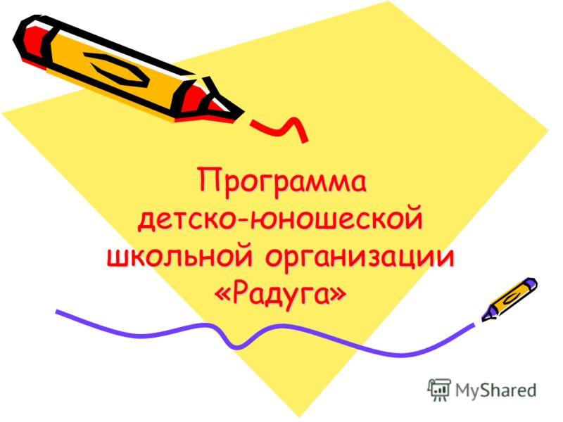 Программа детско-юношеской школьной организации «Радуга»