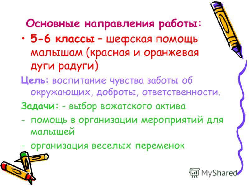 Основные направления работы: 5-6 классы – шефская помощь малышам (красная и оранжевая дуги радуги) Цель: воспитание чувства заботы об окружающих, доброты, ответственности. Задачи: - выбор вожатского актива -помощь в организации мероприятий для малыше