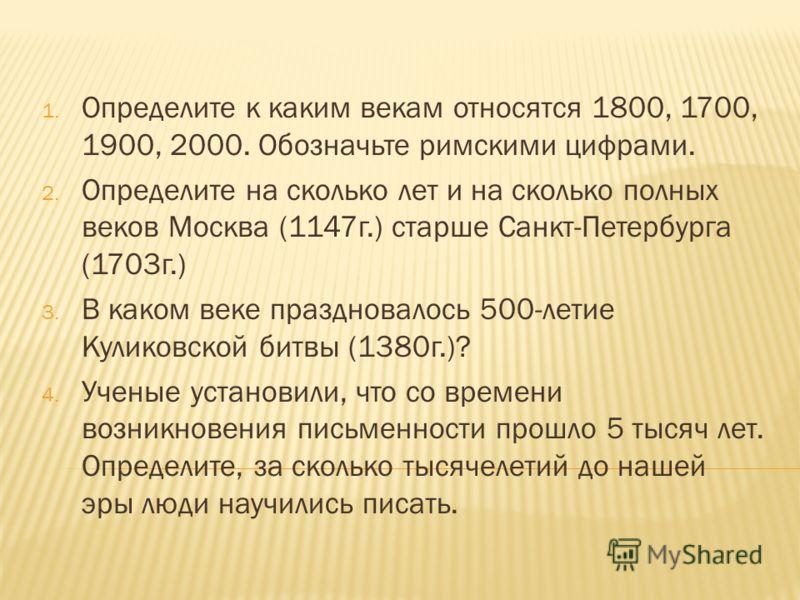 1. Определите к каким векам относятся 1800, 1700, 1900, 2000. Обозначьте римскими цифрами. 2. Определите на сколько лет и на сколько полных веков Москва (1147г.) старше Санкт-Петербурга (1703г.) 3. В каком веке праздновалось 500-летие Куликовской бит