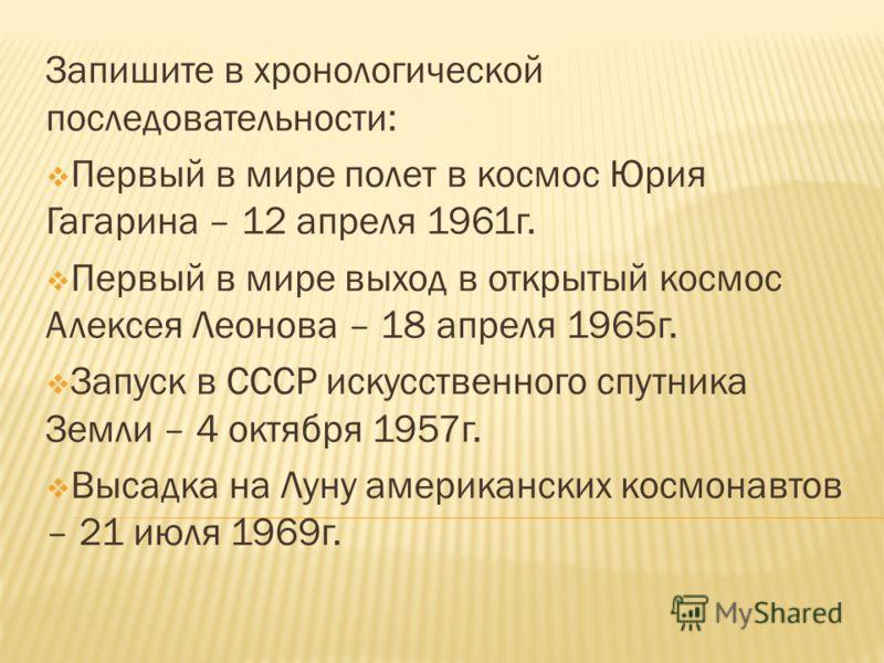 Запишите в хронологической последовательности: Первый в мире полет в космос Юрия Гагарина – 12 апреля 1961г. Первый в мире выход в открытый космос Алексея Леонова – 18 апреля 1965г. Запуск в СССР искусственного спутника Земли – 4 октября 1957г. Высад