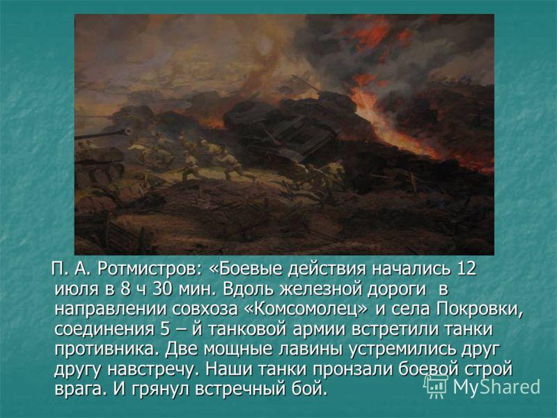 П. А. Ротмистров: «Боевые действия начались 12 июля в 8 ч 30 мин. Вдоль железной дороги в направлении совхоза «Комсомолец» и села Покровки, соединения 5 – й танковой армии встретили танки противника. Две мощные лавины устремились друг другу навстречу