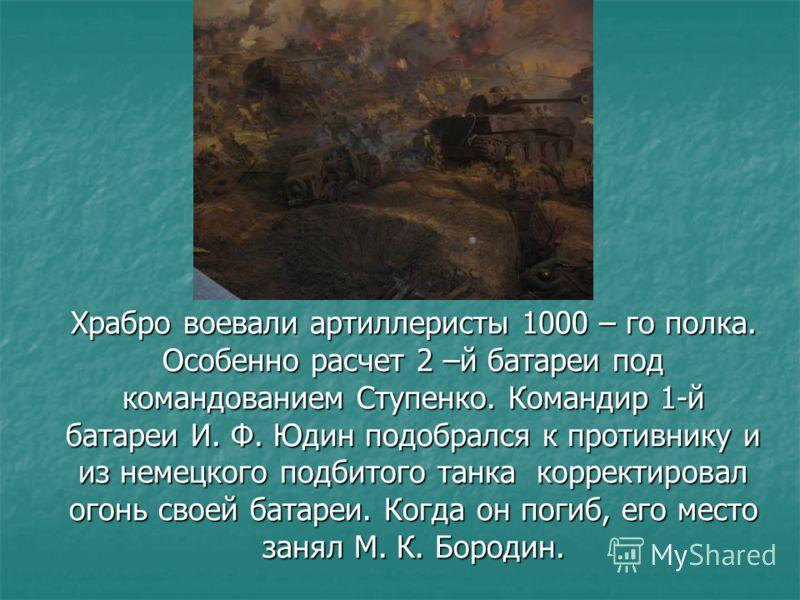 Храбро воевали артиллеристы 1000 – го полка. Особенно расчет 2 –й батареи под командованием Ступенко. Командир 1-й батареи И. Ф. Юдин подобрался к противнику и из немецкого подбитого танка корректировал огонь своей батареи. Когда он погиб, его место