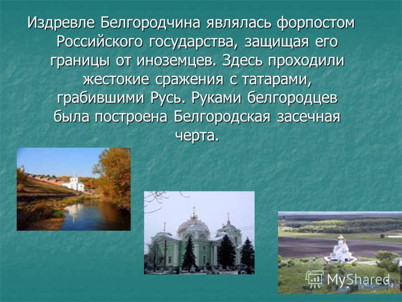 Издревле Белгородчина являлась форпостом Российского государства, защищая его границы от иноземцев. Здесь проходили жестокие сражения с татарами, грабившими Русь. Руками белгородцев была построена Белгородская засечная черта.