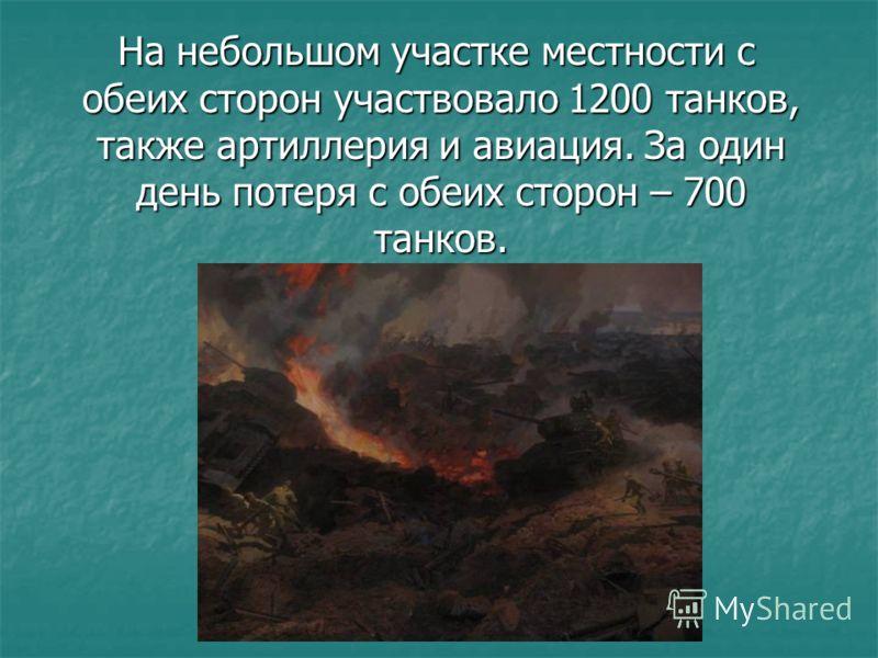 На небольшом участке местности с обеих сторон участвовало 1200 танков, также артиллерия и авиация. За один день потеря с обеих сторон – 700 танков. На небольшом участке местности с обеих сторон участвовало 1200 танков, также артиллерия и авиация. За