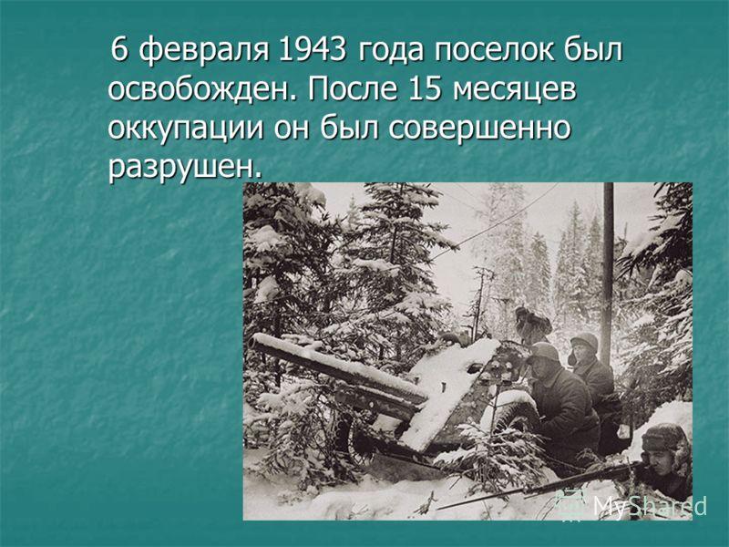 6 февраля 1943 года поселок был освобожден. После 15 месяцев оккупации он был совершенно разрушен. 6 февраля 1943 года поселок был освобожден. После 15 месяцев оккупации он был совершенно разрушен.