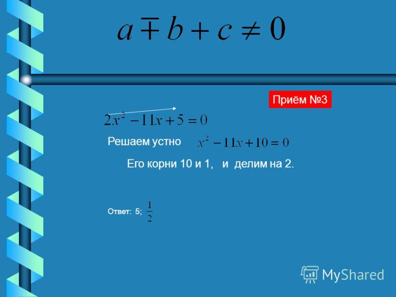 Решаем устно Его корни 10 и 1, и делим на 2. Ответ: 5; Приём 3