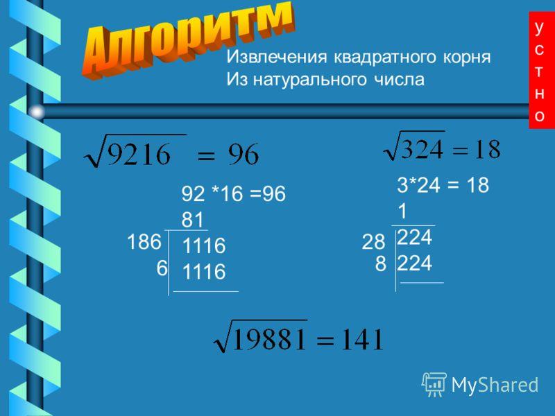 Извлечения квадратного корня Из натурального числа 92 *16 =96 81 1116 3*24 = 18 1 224 186 6 28 8 устноустно