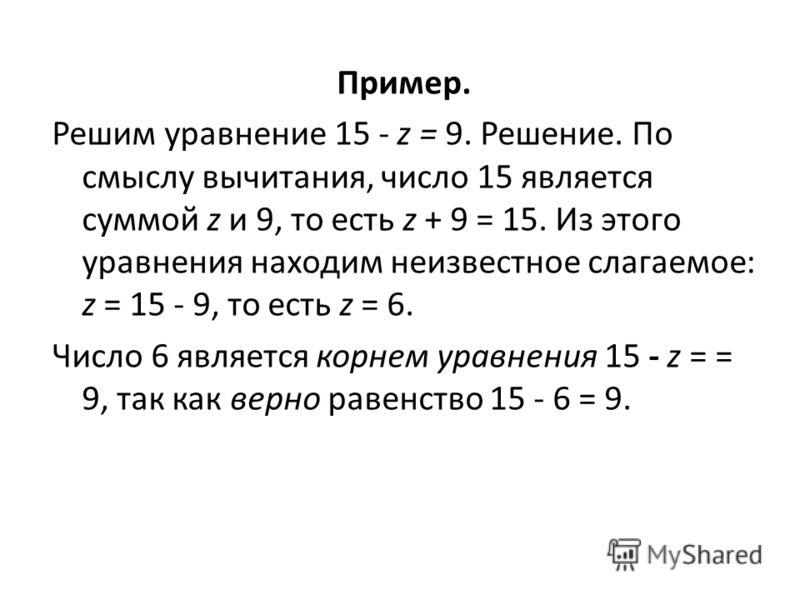 Пример. Решим уравнение 15 - z = 9. Решение. По смыслу вычитания, число 15 является суммой z и 9, то есть z + 9 = 15. Из этого уравнения находим неизвестное слагаемое: z = 15 - 9, то есть z = 6. Число 6 является корнем уравнения 15 - z = = 9, так ка