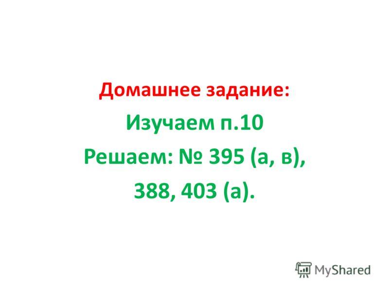 Домашнее задание: Изучаем п.10 Решаем: 395 (а, в), 388, 403 (а).