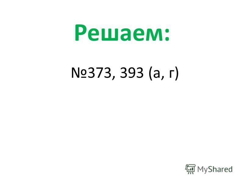 Решаем: 373, 393 (а, г)