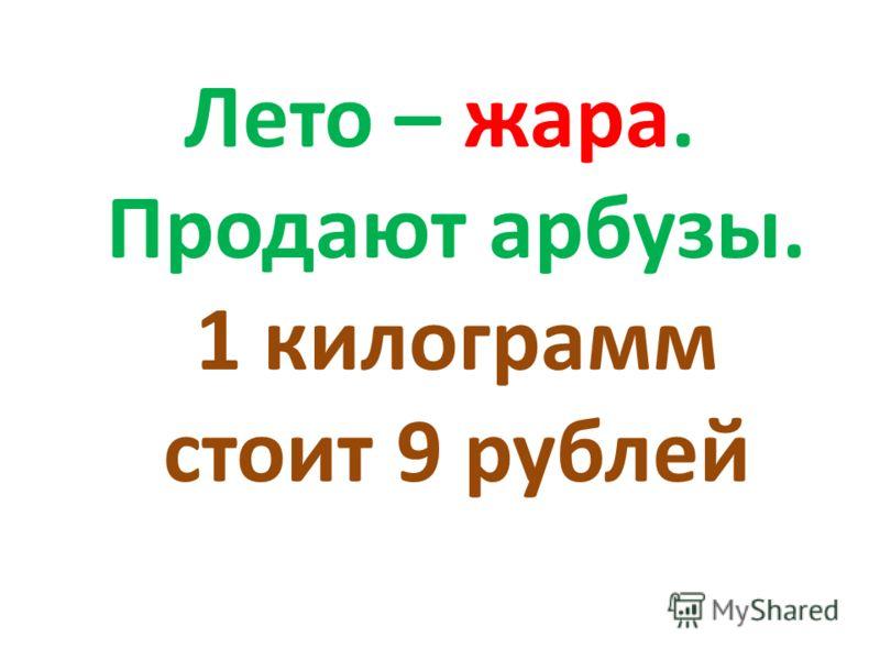 Лето – жара. Продают арбузы. 1 килограмм стоит 9 рублей