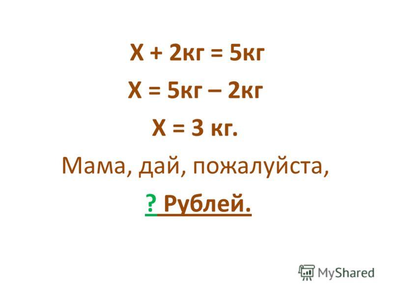 Х + 2кг = 5кг Х = 5кг – 2кг Х = 3 кг. Мама, дай, пожалуйста, ? Рублей.