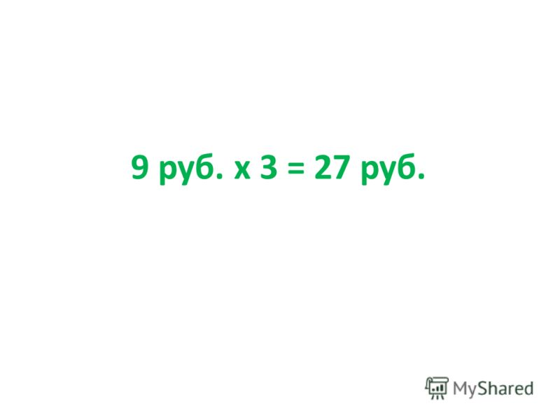 9 руб. х 3 = 27 руб.