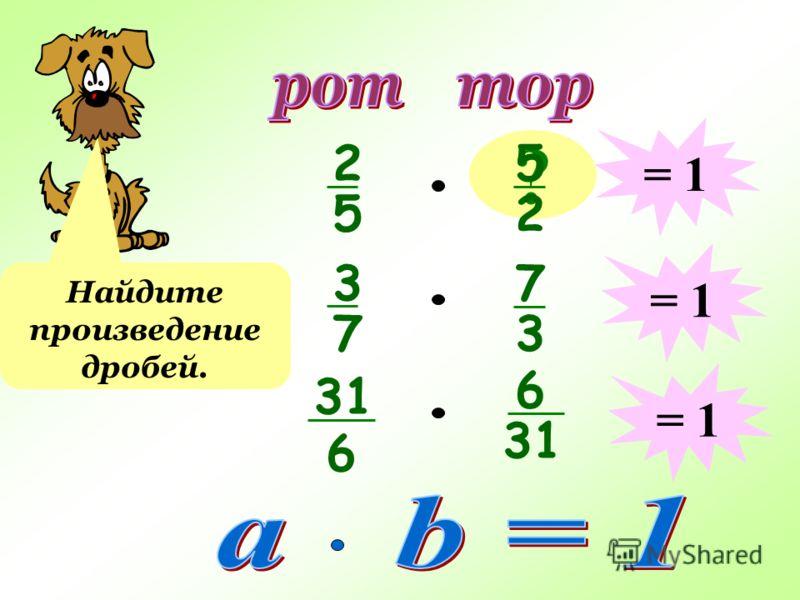 2 5 ? 5 2 Найдите произведение дробей. = 1 3 7 7 3 31 6 6 = 1