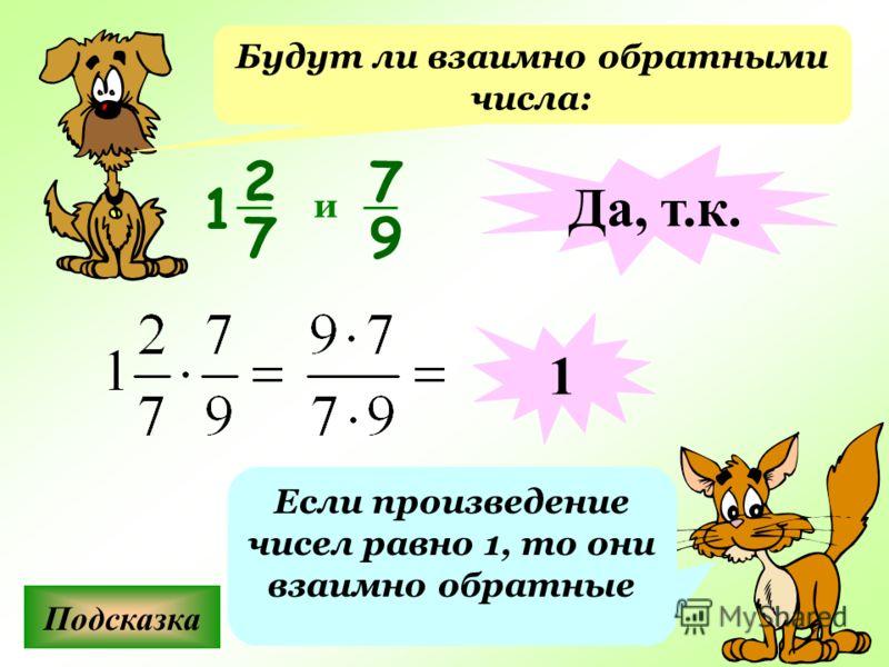 Будут ли взаимно обратными числа: Подсказка Если произведение чисел равно 1, то они взаимно обратные 7 9 и Да, т.к. 1 2 7 1