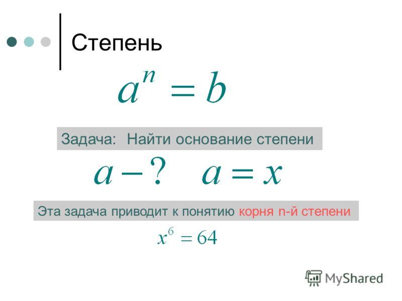 Степень Задача: Найти основание степени Эта задача приводит к понятию корня n-й степени
