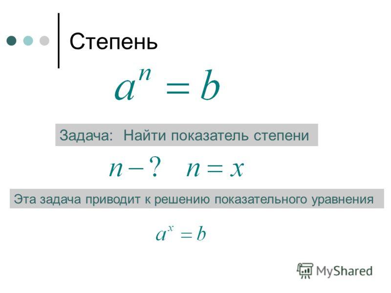 Степень Задача: Найти показатель степени Эта задача приводит к решению показательного уравнения