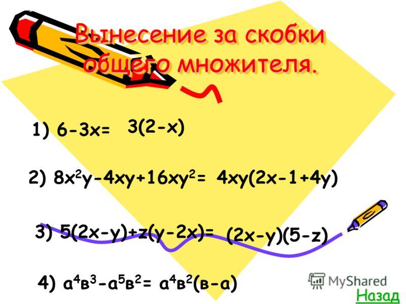 Вынесение за скобки общего множителя. Назад 1) 6-3х= 3(2-х) 2) 8х 2 у-4ху+16ху 2 =4ху(2х-1+4у) 3) 5(2х-у)+z(у-2х)= (2х-у)(5-z) 4) а 4 в 3 -а 5 в 2 =а 4 в 2 (в-а)