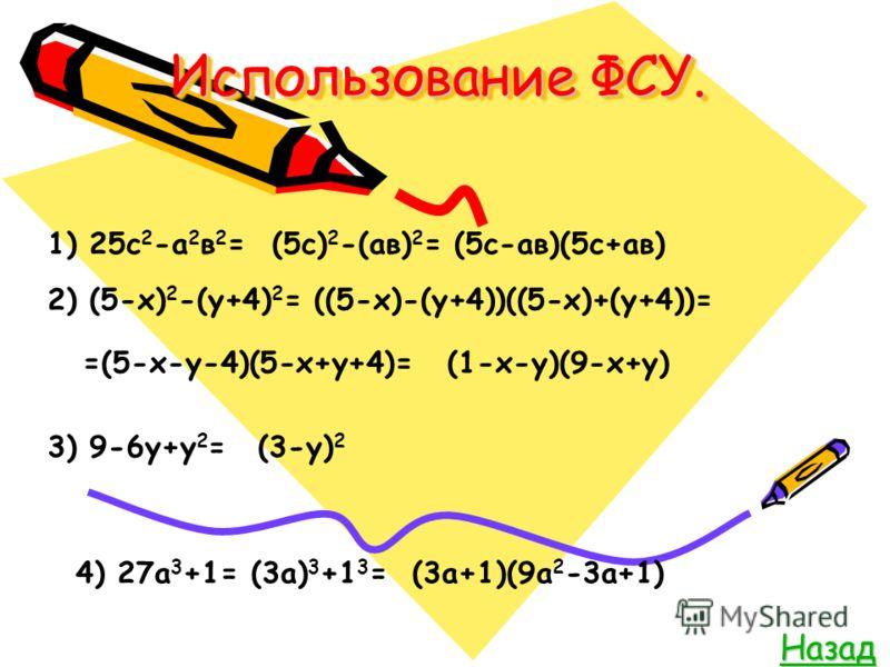 Использование ФСУ. Назад 1) 25с 2 -а 2 в 2 =(5с) 2 -(ав) 2 =(5с-ав)(5с+ав) 2) (5-х) 2 -(у+4) 2 =((5-х)-(у+4))((5-х)+(у+4))= =(5-х-у-4)(5-х+у+4)=(1-х-у)(9-х+у) 3) 9-6у+у 2 =(3-у) 2 4) 27а 3 +1=(3а) 3 +1 3 =(3а+1)(9а 2 -3а+1)
