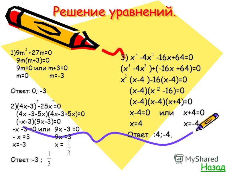 Решение уравнений. 1)9m +27m=0 9m(m+3)=0 9m(m+3)=0 9m=0 или m+3=0 9m=0 или m+3=0 m=0 m=-3 m=0 m=-3 Ответ: 0; -3 2)(4x-3) -25x =0 (4x -3-5x)(4x-3+5x)=0 (4x -3-5x)(4x-3+5x)=0 (-x-3)(9x-3)=0 (-x-3)(9x-3)=0 -x -3 =0 или 9x -3 =0 -x -3 =0 или 9x -3 =0 - x