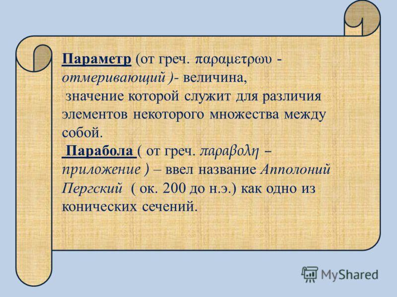 Параметр (от греч. παραμετρωυ - отмеривающий )- величина, значение которой служит для различия элементов некоторого множества между собой. Парабола ( от греч. παραβολη – приложение ) – ввел название Апполоний Пергский ( ок. 200 до н.э.) как одно из к