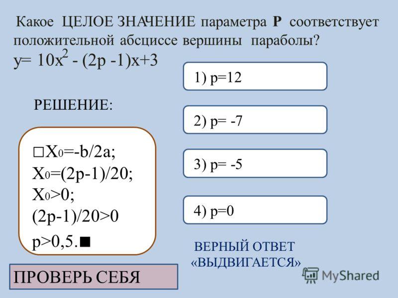 Какое ЦЕЛОЕ ЗНАЧЕНИЕ параметра Р соответствует положительной абсциссе вершины параболы? y= 10x - (2p -1)x+3 ВЕРНЫЙ ОТВЕТ «ВЫДВИГАЕТСЯ» 3) p= -52) p= -74) p=01) p=12 ПРОВЕРЬ СЕБЯ 2 РЕШЕНИЕ: X 0 =-b/2a; X 0 =(2p-1)/20; X 0 >0; (2p-1)/20>0 p>0,5.