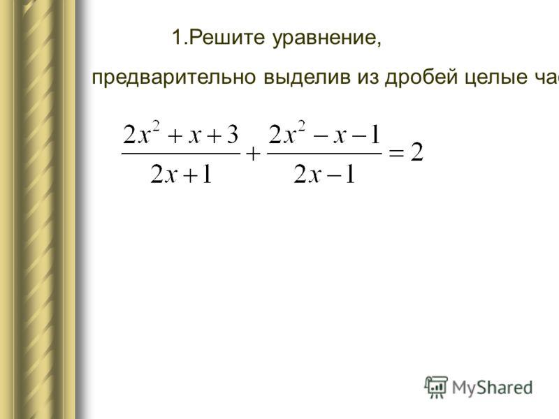 1.Решите уравнение, предварительно выделив из дробей целые части.
