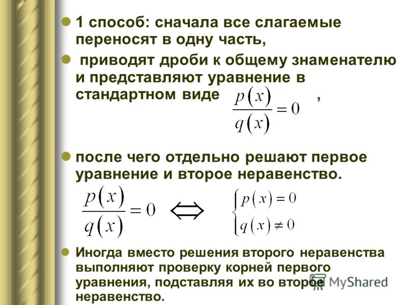 1 способ: сначала все слагаемые переносят в одну часть, приводят дроби к общему знаменателю и представляют уравнение в стандартном виде, после чего отдельно решают первое уравнение и второе неравенство. Иногда вместо решения второго неравенства выпол