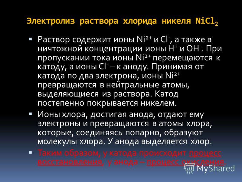 Электролиз раствора хлорида никеля NiCl 2 Раствор содержит ионы Ni 2+ и Cl -, а также в ничтожной концентрации ионы Н + и ОН -. При пропускании тока ионы Ni 2+ перемещаются к катоду, а ионы Cl - – к аноду. Принимая от катода по два электрона, ионы Ni