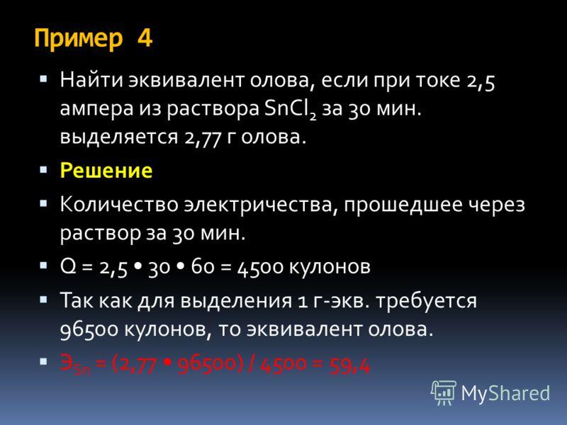 Пример 4 Найти эквивалент олова, если при токе 2,5 ампера из раствора SnCl 2 за 30 мин. выделяется 2,77 г олова. Решение Количество электричества, прошедшее через раствор за 30 мин. Q = 2,5 30 60 = 4500 кулонов Так как для выделения 1 г-экв. требуетс